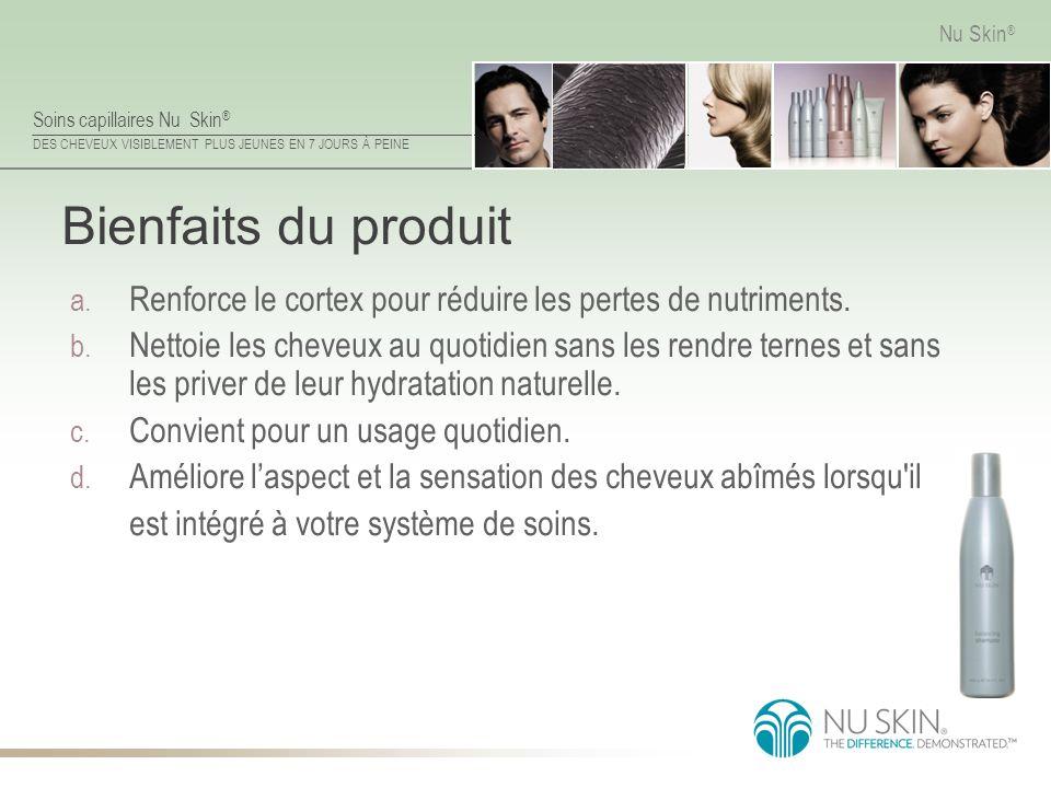 Soins capillaires Nu Skin ® DES CHEVEUX VISIBLEMENT PLUS JEUNES EN 7 JOURS À PEINE Nu Skin ® Bienfaits du produit a. Renforce le cortex pour réduire l
