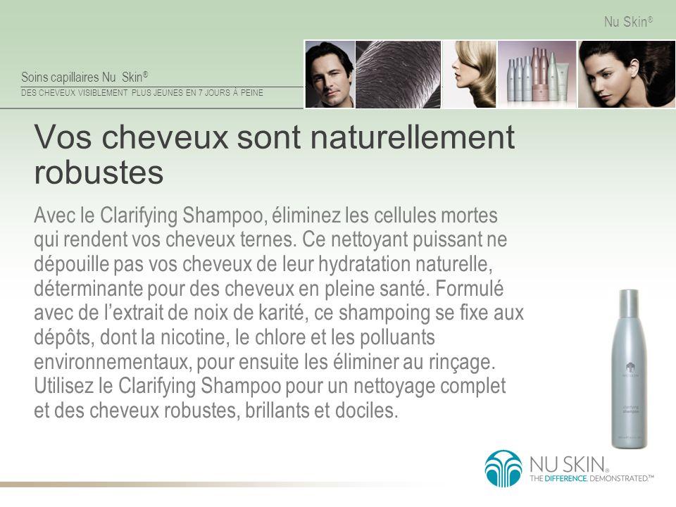 Soins capillaires Nu Skin ® DES CHEVEUX VISIBLEMENT PLUS JEUNES EN 7 JOURS À PEINE Nu Skin ® Vos cheveux sont naturellement robustes Avec le Clarifyin
