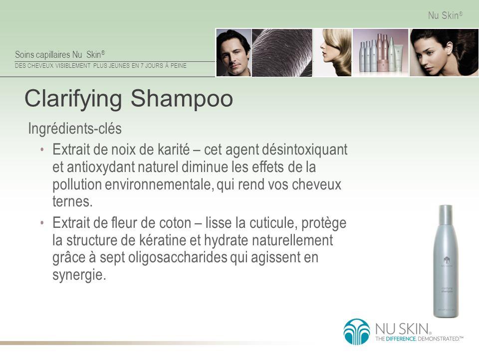 Soins capillaires Nu Skin ® DES CHEVEUX VISIBLEMENT PLUS JEUNES EN 7 JOURS À PEINE Nu Skin ® Clarifying Shampoo Ingrédients-clés Extrait de noix de ka