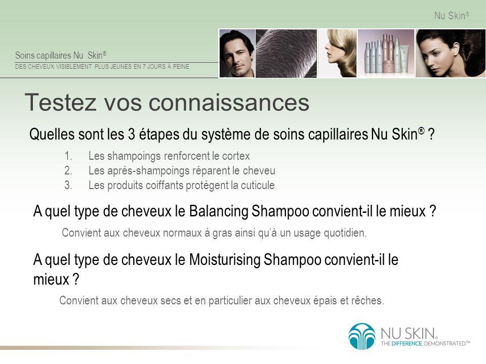 Soins capillaires Nu Skin ® DES CHEVEUX VISIBLEMENT PLUS JEUNES EN 7 JOURS À PEINE Nu Skin ® Testez vos connaissances Convient aux cheveux secs et en