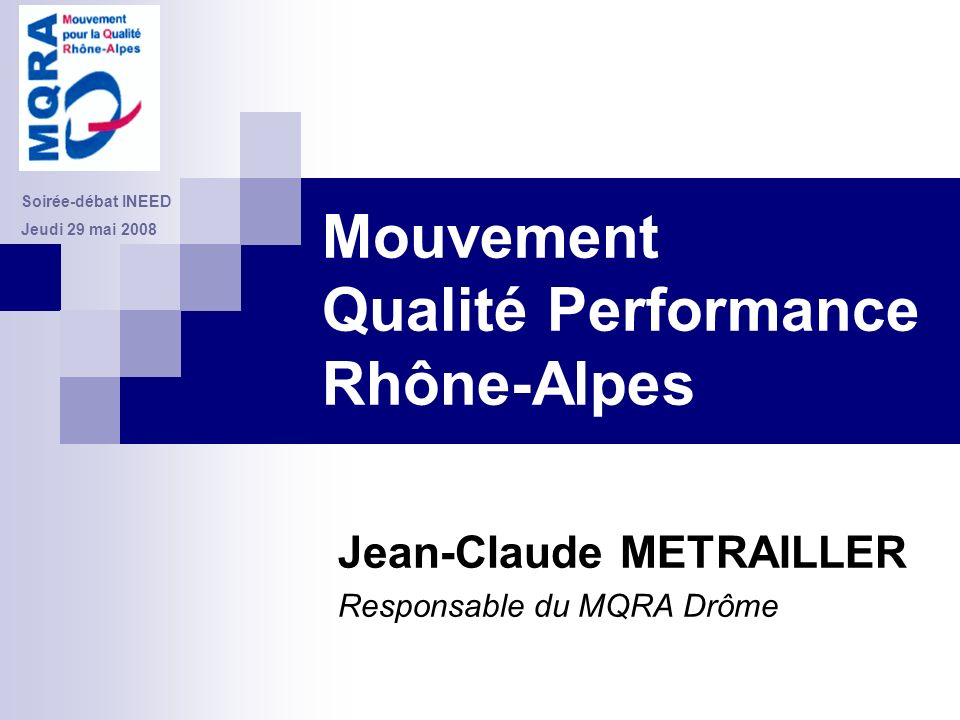 Mouvement Qualité Performance Rhône-Alpes Jean-Claude METRAILLER Responsable du MQRA Drôme Soirée-débat INEED Jeudi 29 mai 2008