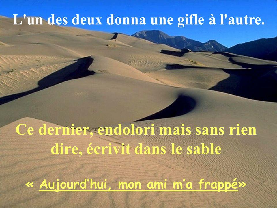 Ce dernier, endolori mais sans rien dire, écrivit dans le sable « Aujourdhui, mon ami ma frappé» L un des deux donna une gifle à l autre.