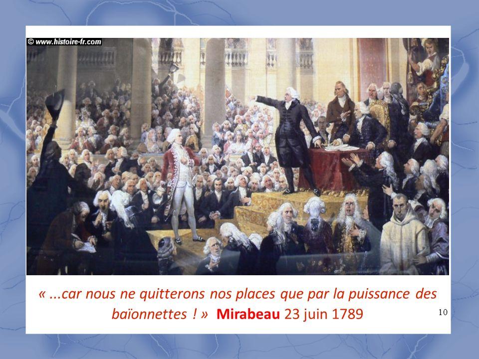 10 «...car nous ne quitterons nos places que par la puissance des baïonnettes ! » Mirabeau 23 juin 1789