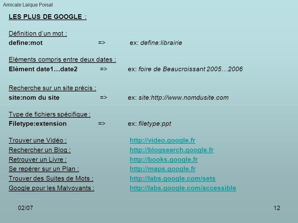 02/0712 LES PLUS DE GOOGLE : Définition dun mot : define:mot => ex: define:librairie Eléments compris entre deux dates : Elément date1…date2 => ex: foire de Beaucroissant 2005…2006 Recherche sur un site précis : site:nom du site => ex: site:http://www.nomdusite.com Type de fichiers spécifique : Filetype:extension => ex: filetype:ppt Trouver une Vidéo : http://video.google.frhttp://video.google.fr Rechercher un Blog : http://blogsearch.google.frhttp://blogsearch.google.fr Retrouver un Livre : http://books.google.frhttp://books.google.fr Se repérer sur un Plan : http://maps.google.frhttp://maps.google.fr Trouver des Suites de Mots : http://labs.google.com/setshttp://labs.google.com/sets Google pour les Malvoyants : http://labs.google.com/accessiblehttp://labs.google.com/accessible, Amicale Laïque Poisat