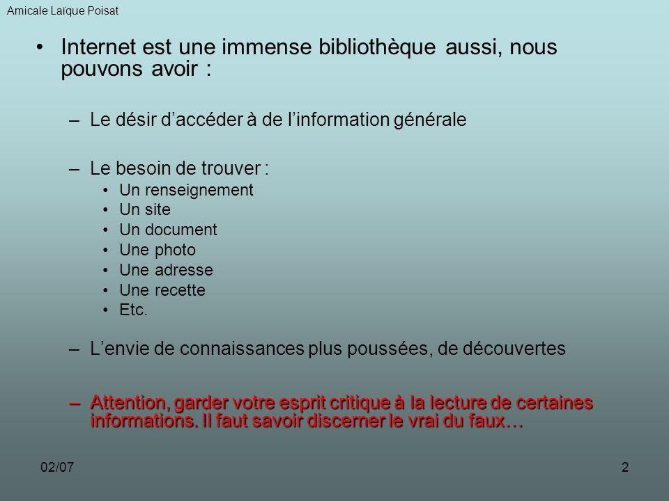 02/072 Internet est une immense bibliothèque aussi, nous pouvons avoir : –Le désir daccéder à de linformation générale –Le besoin de trouver : Un renseignement Un site Un document Une photo Une adresse Une recette Etc.