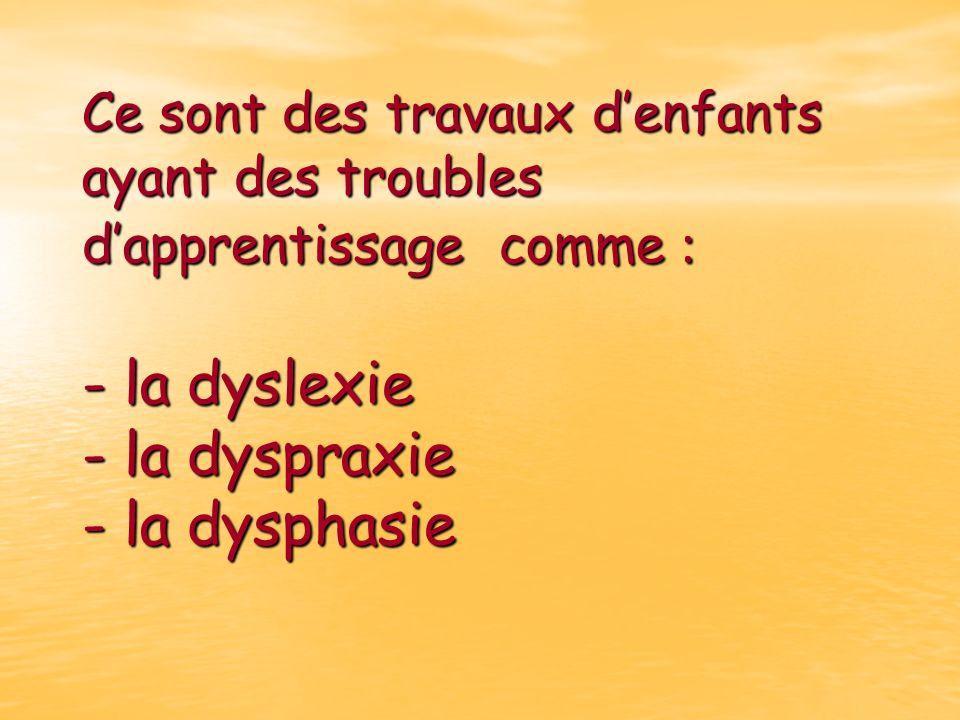Ce sont des travaux denfants ayant des troubles dapprentissage comme : - la dyslexie - la dyspraxie - la dysphasie