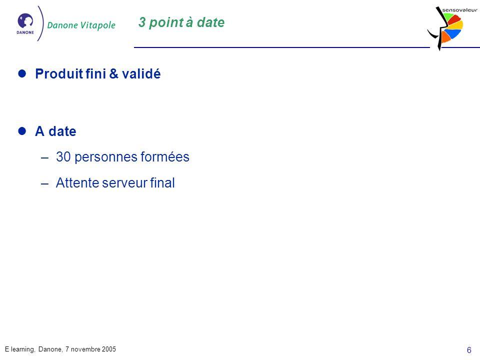 E learning, Danone, 7 novembre 2005 6 3 point à date Produit fini & validé A date –30 personnes formées –Attente serveur final