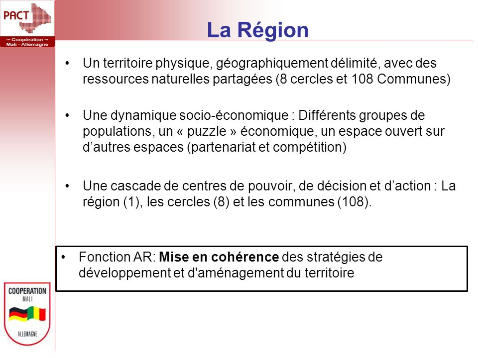 La Région Un territoire physique, géographiquement délimité, avec des ressources naturelles partagées (8 cercles et 108 Communes) Une dynamique socio-économique : Différents groupes de populations, un « puzzle » économique, un espace ouvert sur dautres espaces (partenariat et compétition) Une cascade de centres de pouvoir, de décision et daction : La région (1), les cercles (8) et les communes (108).