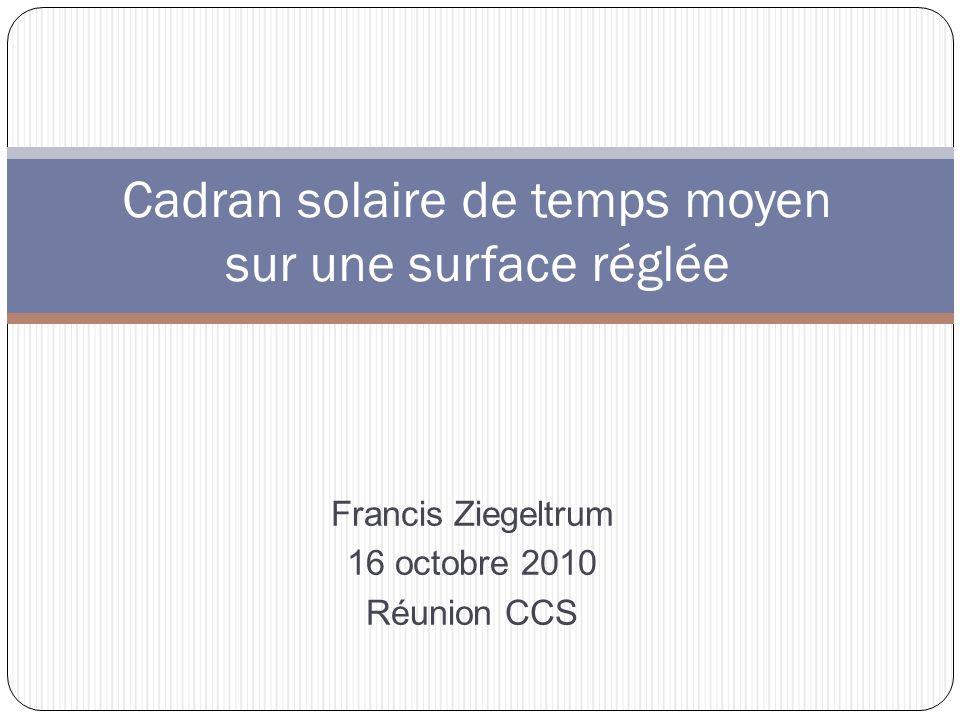 Cadran solaire de temps moyen sur une surface réglée Francis Ziegeltrum 16 octobre 2010 Réunion CCS