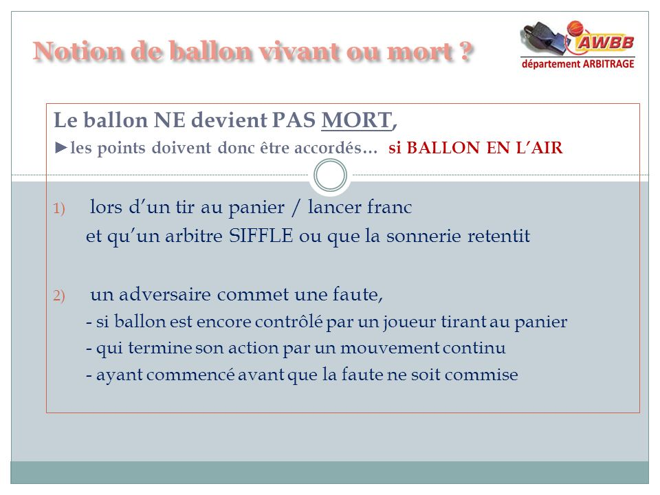 Le ballon NE devient PAS MORT, les points doivent donc être accordés… si BALLON EN LAIR 1) lors dun tir au panier / lancer franc et quun arbitre SIFFL