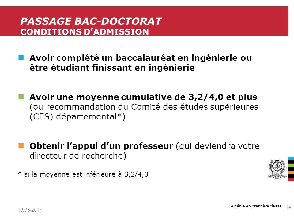 Le génie en première classe Avoir complété un baccalauréat en ingénierie ou être étudiant finissant en ingénierie Avoir une moyenne cumulative de 3,2/4,0 et plus (ou recommandation du Comité des études supérieures (CES) départemental*) Obtenir lappui dun professeur (qui deviendra votre directeur de recherche) * si la moyenne est inférieure à 3,2/4,0 19/05/2014 14 PASSAGE BAC-DOCTORAT CONDITIONS DADMISSION
