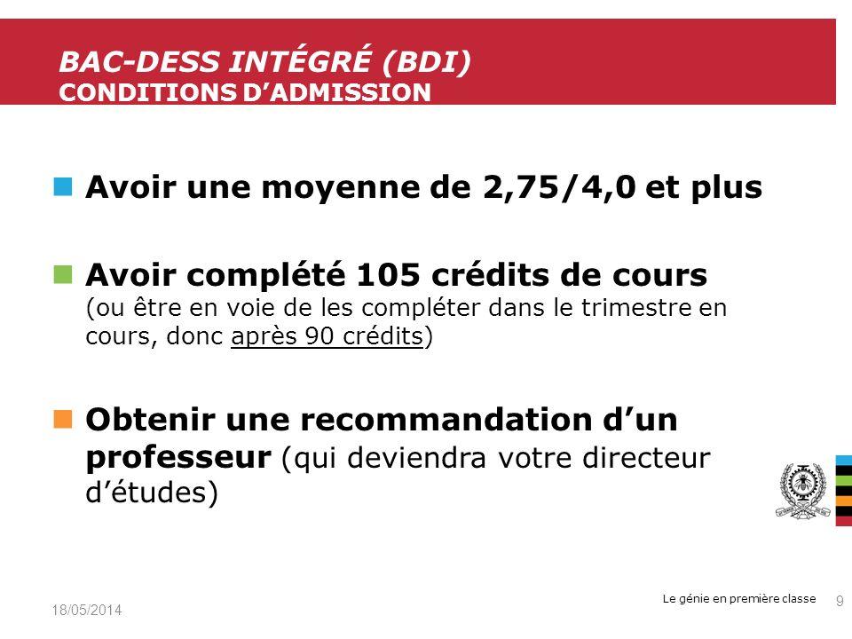 Le génie en première classe Avoir une moyenne de 2,75/4,0 et plus Avoir complété 105 crédits de cours (ou être en voie de les compléter dans le trimestre en cours, donc après 90 crédits) Obtenir une recommandation dun professeur (qui deviendra votre directeur détudes) 19/05/2014 9 BAC-DESS INTÉGRÉ (BDI) CONDITIONS DADMISSION
