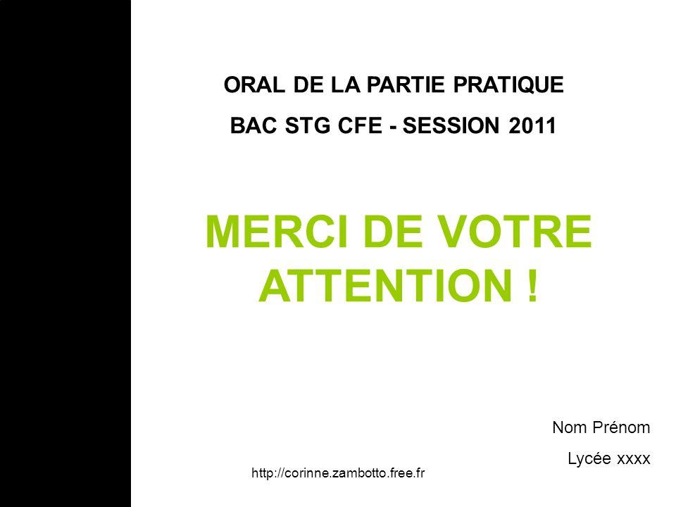 http://corinne.zambotto.free.fr ORAL DE LA PARTIE PRATIQUE BAC STG CFE - SESSION 2011 Nom Prénom Lycée xxxx MERCI DE VOTRE ATTENTION !