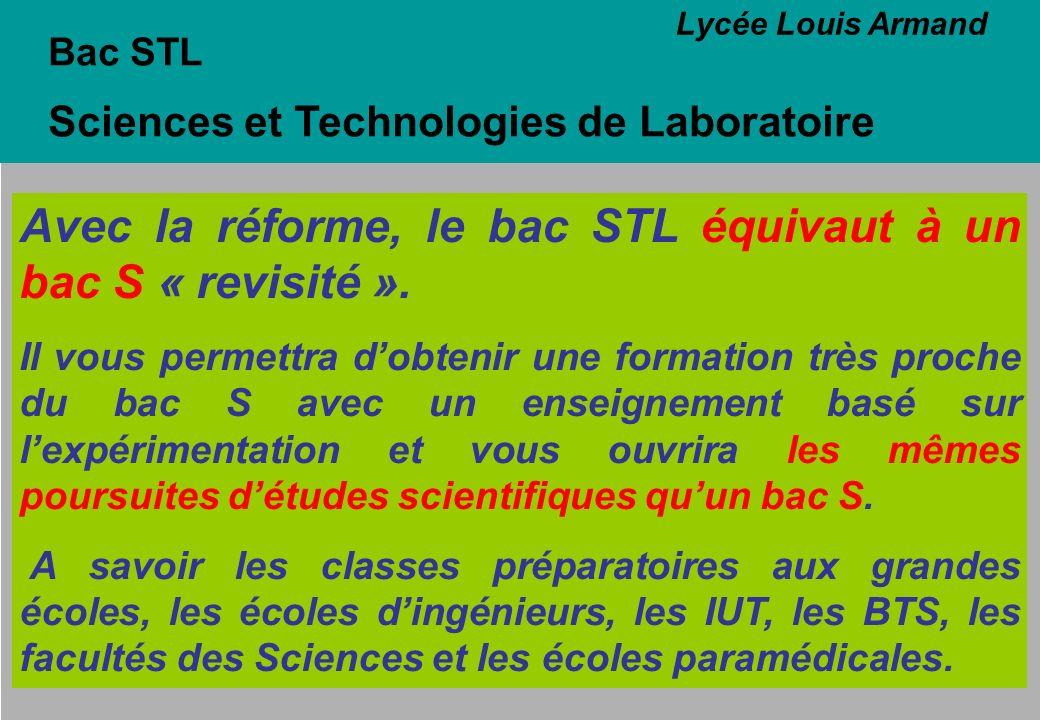 Bac STL Sciences et Technologies de Laboratoire Avec la réforme, le bac STL équivaut à un bac S « revisité ». Il vous permettra dobtenir une formation