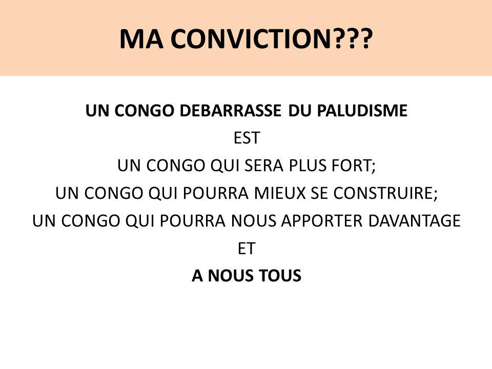 MA CONVICTION??? UN CONGO DEBARRASSE DU PALUDISME EST UN CONGO QUI SERA PLUS FORT; UN CONGO QUI POURRA MIEUX SE CONSTRUIRE; UN CONGO QUI POURRA NOUS A