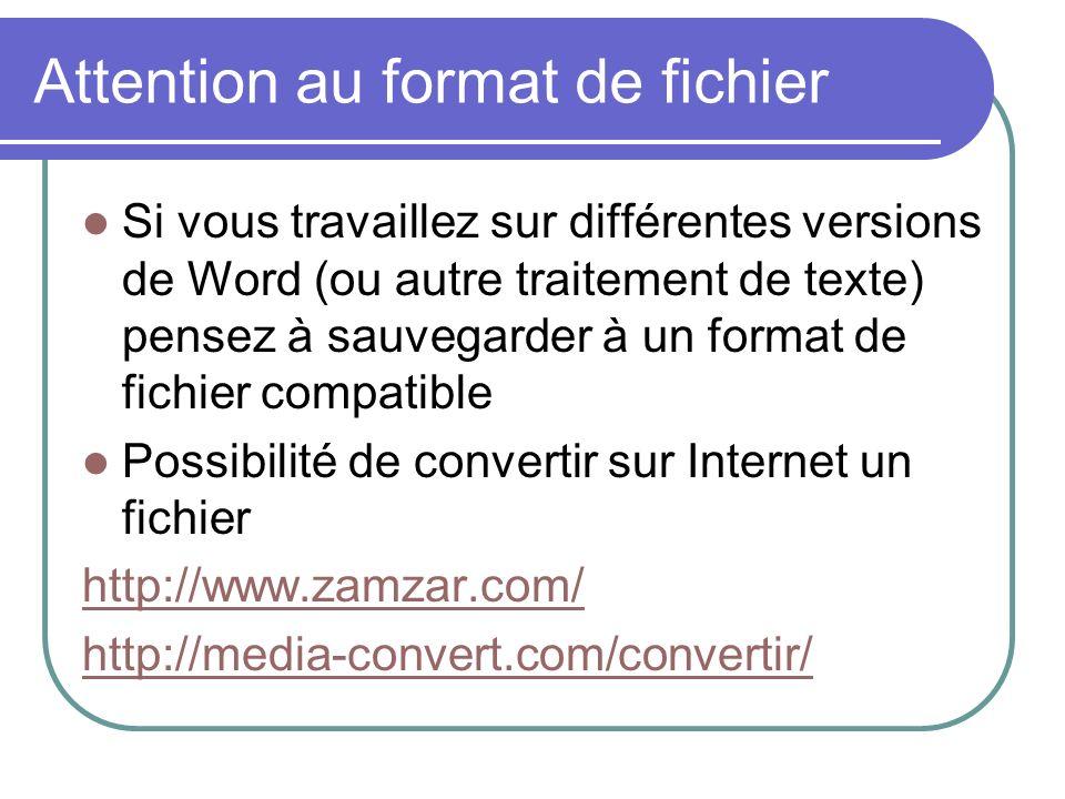 Attention au format de fichier Si vous travaillez sur différentes versions de Word (ou autre traitement de texte) pensez à sauvegarder à un format de fichier compatible Possibilité de convertir sur Internet un fichier http://www.zamzar.com/ http://media-convert.com/convertir/
