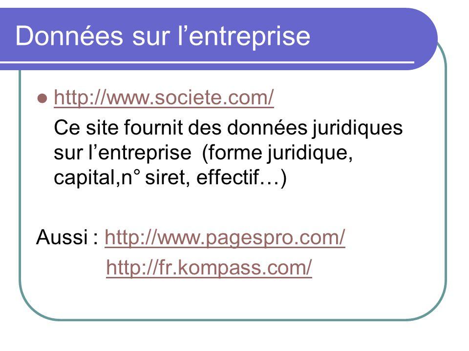 Données sur lentreprise http://www.societe.com/ Ce site fournit des données juridiques sur lentreprise (forme juridique, capital,n° siret, effectif…) Aussi : http://www.pagespro.com/http://www.pagespro.com/ http://fr.kompass.com/