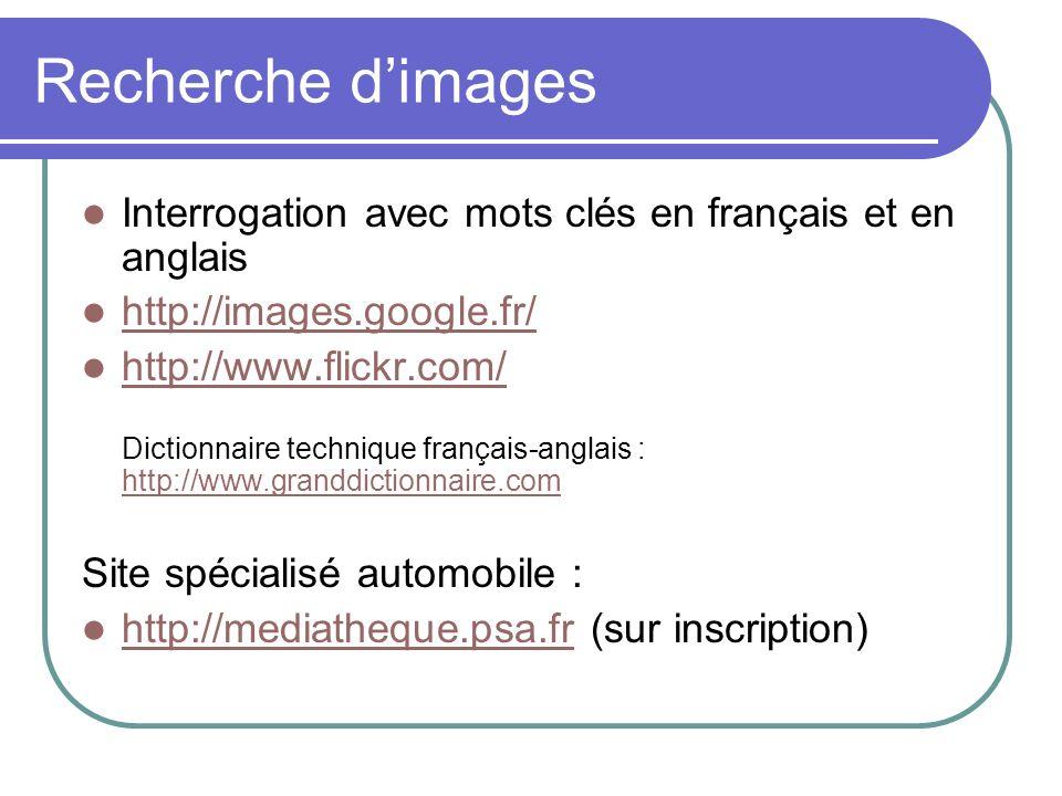 Recherche dimages Interrogation avec mots clés en français et en anglais http://images.google.fr/ http://www.flickr.com/ Dictionnaire technique français-anglais : http://www.granddictionnaire.com http://www.flickr.com/ http://www.granddictionnaire.com Site spécialisé automobile : http://mediatheque.psa.fr (sur inscription) http://mediatheque.psa.fr