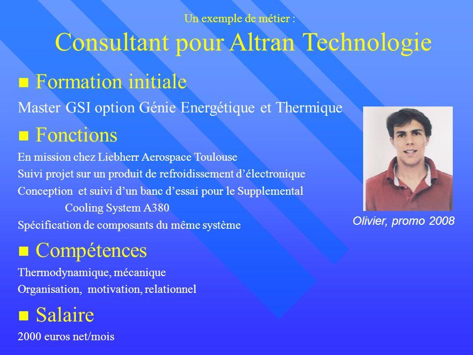 Un exemple de métier : Consultant pour Altran Technologie Formation initiale Master GSI option Génie Energétique et Thermique Fonctions En mission che