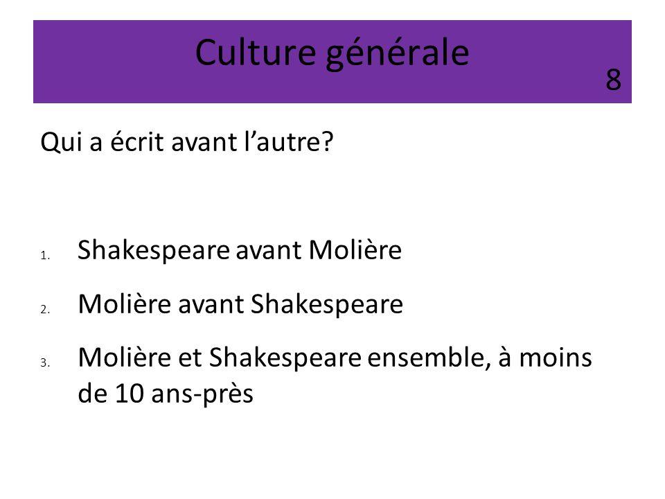 Culture générale Qui a écrit avant lautre? 1. Shakespeare avant Molière 2. Molière avant Shakespeare 3. Molière et Shakespeare ensemble, à moins de 10