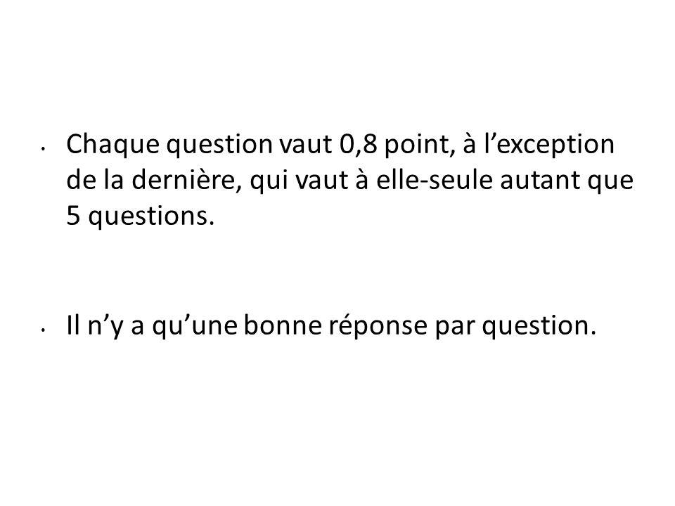 Chaque question vaut 0,8 point, à lexception de la dernière, qui vaut à elle-seule autant que 5 questions. Il ny a quune bonne réponse par question.