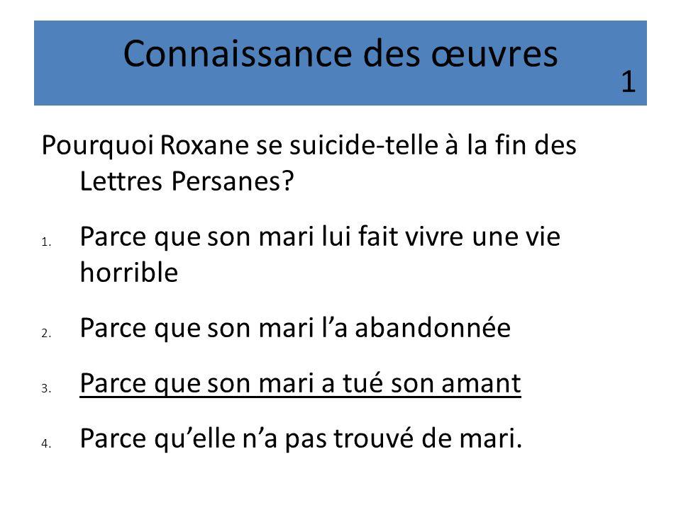 Connaissance des œuvres Pourquoi Roxane se suicide-telle à la fin des Lettres Persanes? 1. Parce que son mari lui fait vivre une vie horrible 2. Parce