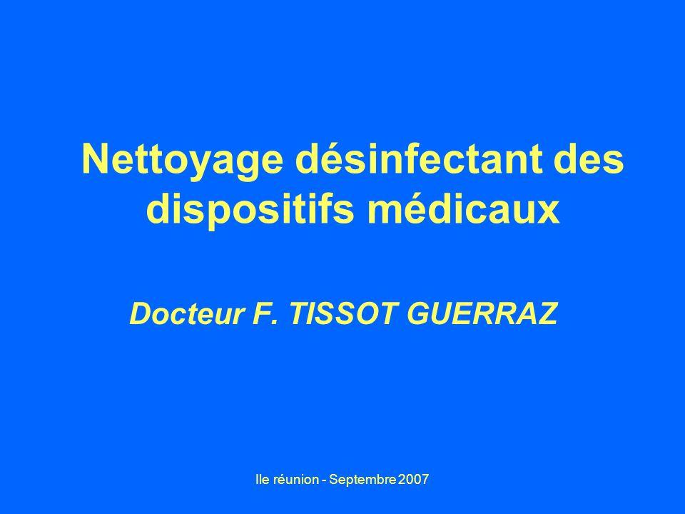 Ile réunion - Septembre 2007 Nettoyage désinfectant des dispositifs médicaux Docteur F. TISSOT GUERRAZ