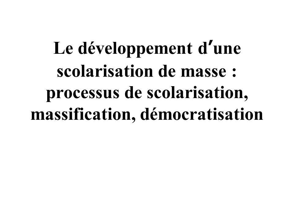 Le développement d une scolarisation de masse : processus de scolarisation, massification, démocratisation