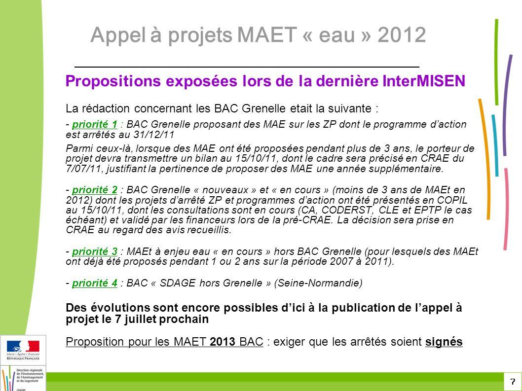 7 Propositions exposées lors de la dernière InterMISEN La rédaction concernant les BAC Grenelle etait la suivante : - priorité 1 : BAC Grenelle proposant des MAE sur les ZP dont le programme daction est arrêtés au 31/12/11 Parmi ceux-là, lorsque des MAE ont été proposées pendant plus de 3 ans, le porteur de projet devra transmettre un bilan au 15/10/11, dont le cadre sera précisé en CRAE du 7/07/11, justifiant la pertinence de proposer des MAE une année supplémentaire.