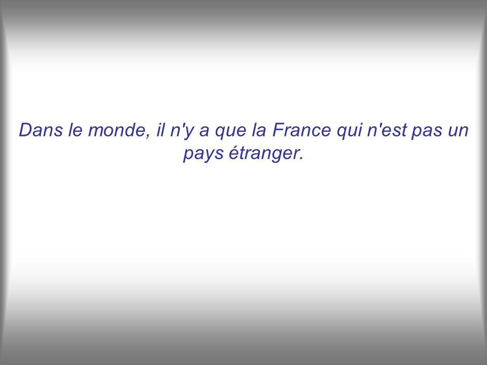 Dans le monde, il n y a que la France qui n est pas un pays étranger.