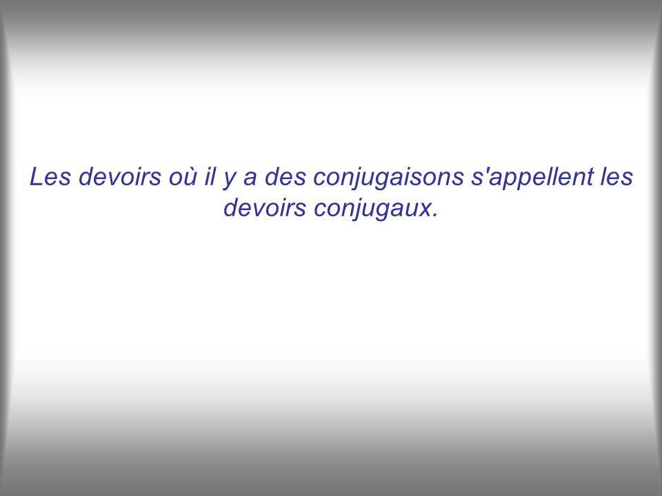 Les devoirs où il y a des conjugaisons s appellent les devoirs conjugaux.