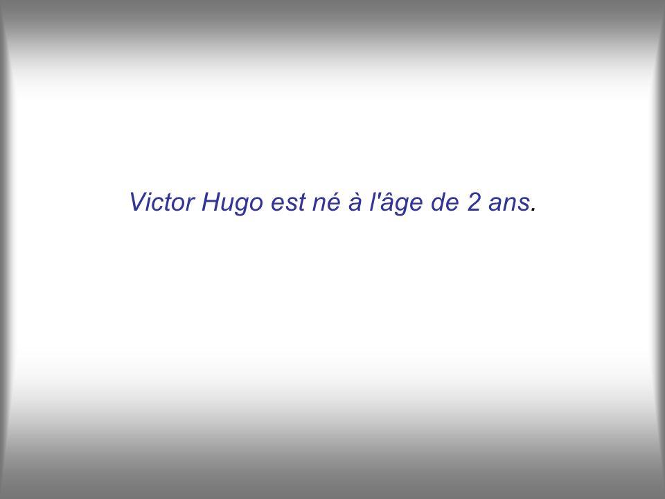Victor Hugo est né à l âge de 2 ans.