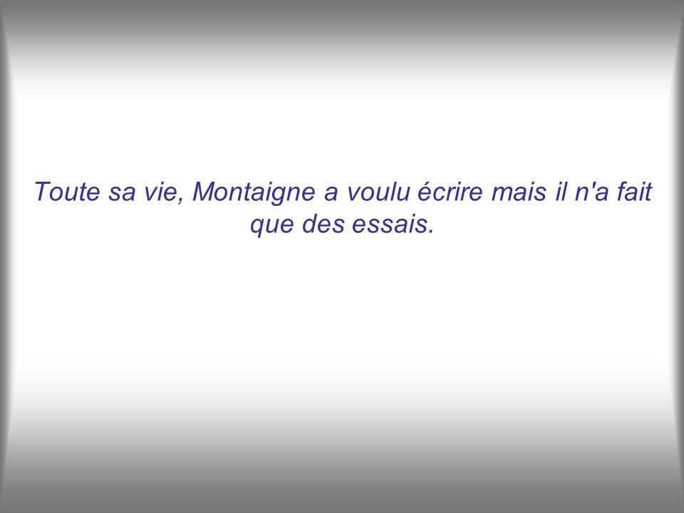 Toute sa vie, Montaigne a voulu écrire mais il n a fait que des essais.