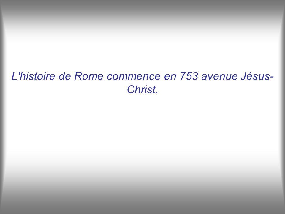 L histoire de Rome commence en 753 avenue Jésus- Christ.