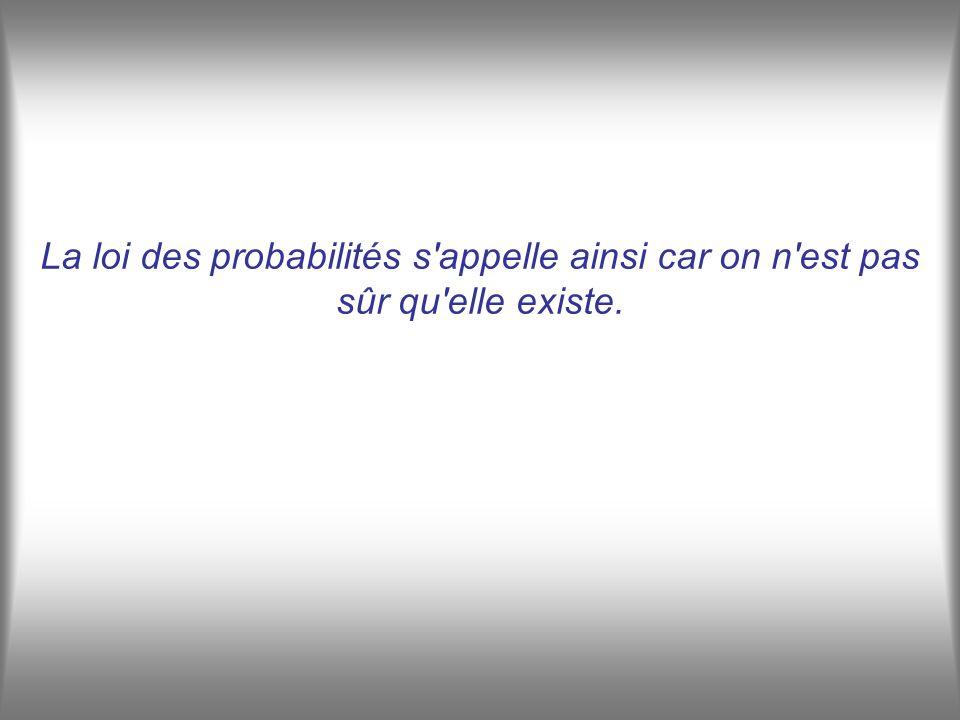 La loi des probabilités s appelle ainsi car on n est pas sûr qu elle existe.