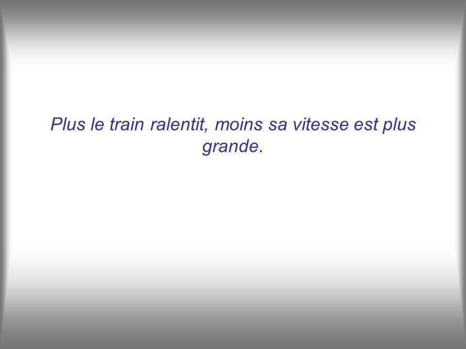 Plus le train ralentit, moins sa vitesse est plus grande.
