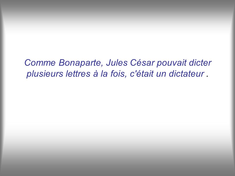Comme Bonaparte, Jules César pouvait dicter plusieurs lettres à la fois, c était un dictateur.