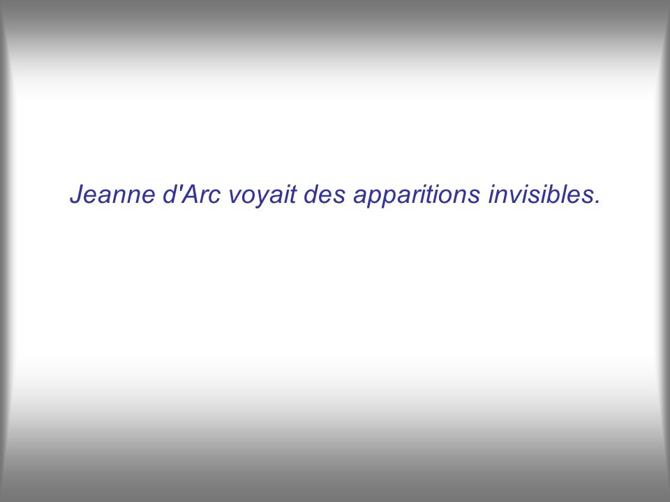 Jeanne d Arc voyait des apparitions invisibles.