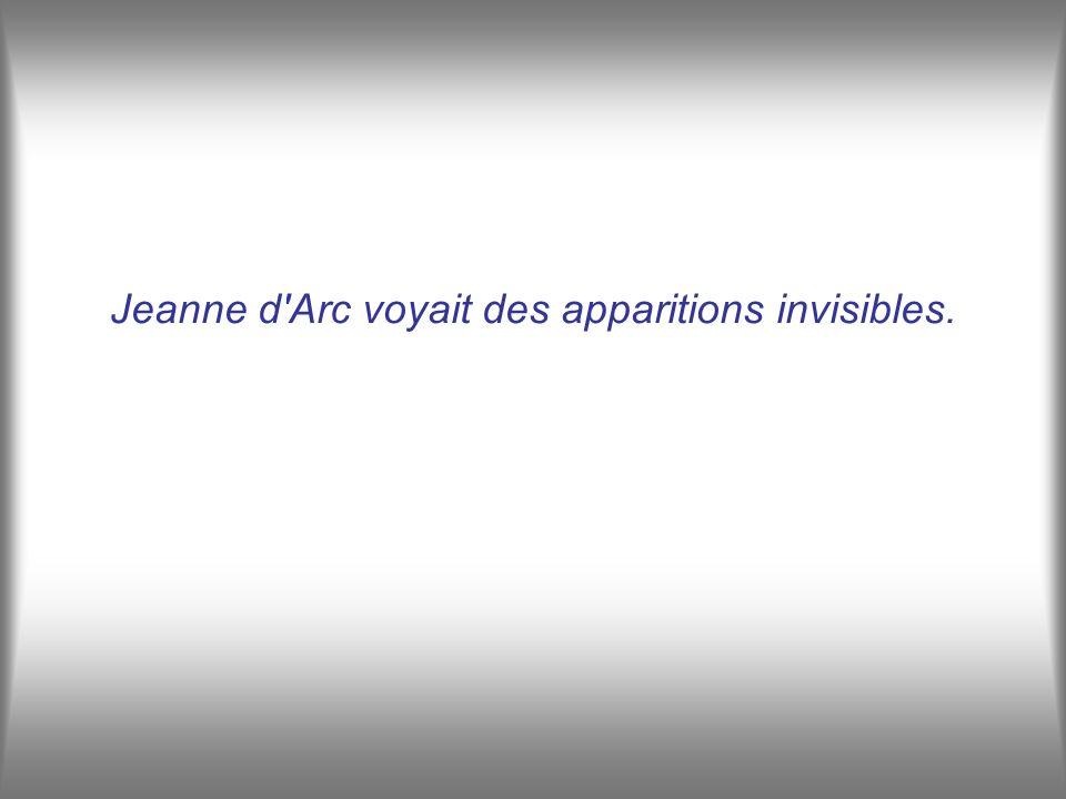 Jeanne d'Arc voyait des apparitions invisibles.