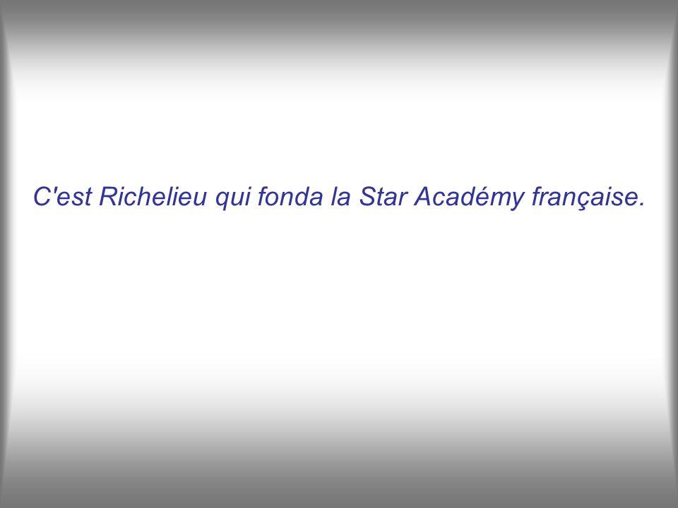 C est Richelieu qui fonda la Star Académy française.
