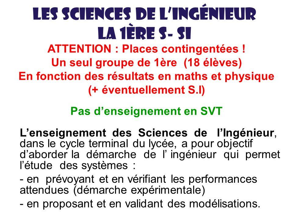 Les sciences de lingénieur La 1ère S- SI ATTENTION : Places contingentées ! Un seul groupe de 1ère (18 élèves) En fonction des résultats en maths et p