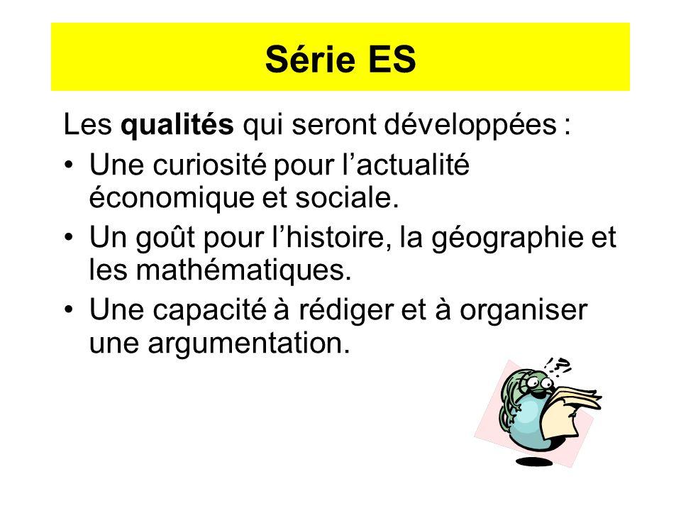 Série ES Les qualités qui seront développées : Une curiosité pour lactualité économique et sociale. Un goût pour lhistoire, la géographie et les mathé