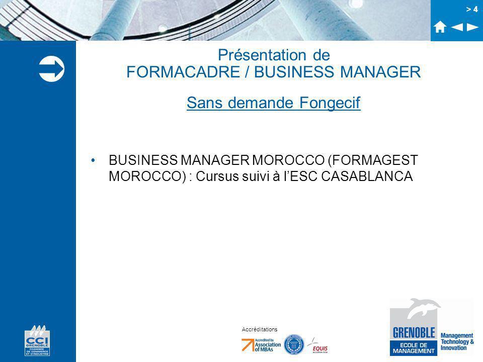 Accréditations > 4 Présentation de FORMACADRE / BUSINESS MANAGER Sans demande Fongecif BUSINESS MANAGER MOROCCO (FORMAGEST MOROCCO) : Cursus suivi à l