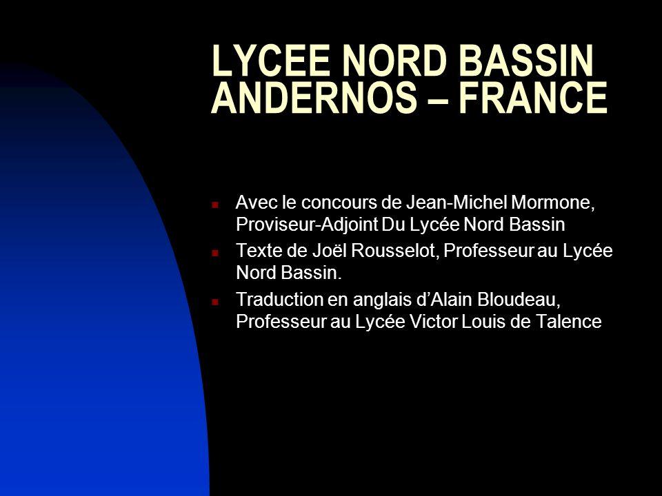 LYCEE NORD BASSIN ANDERNOS – FRANCE Avec le concours de Jean-Michel Mormone, Proviseur-Adjoint Du Lycée Nord Bassin Texte de Joël Rousselot, Professeur au Lycée Nord Bassin.