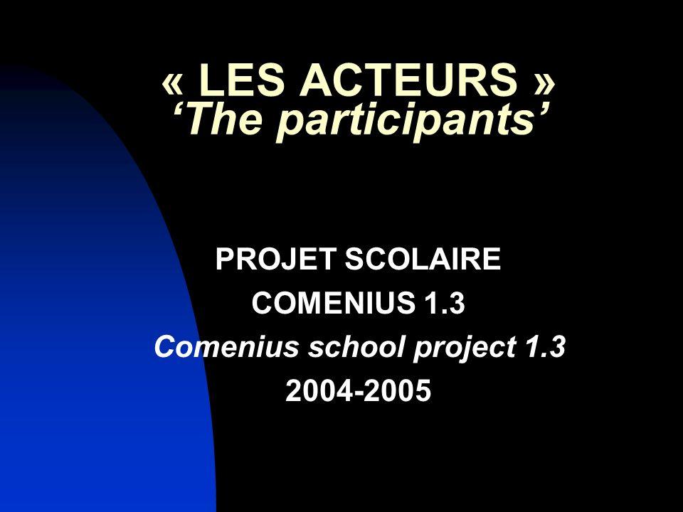 « LES ACTEURS » The participants PROJET SCOLAIRE COMENIUS 1.3 Comenius school project 1.3 2004-2005
