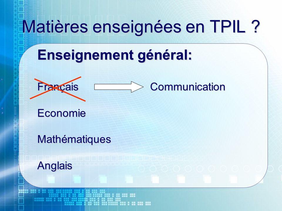 Matières enseignées en TPIL ? Enseignement général: FrançaisCommunication EconomieMathématiquesAnglais