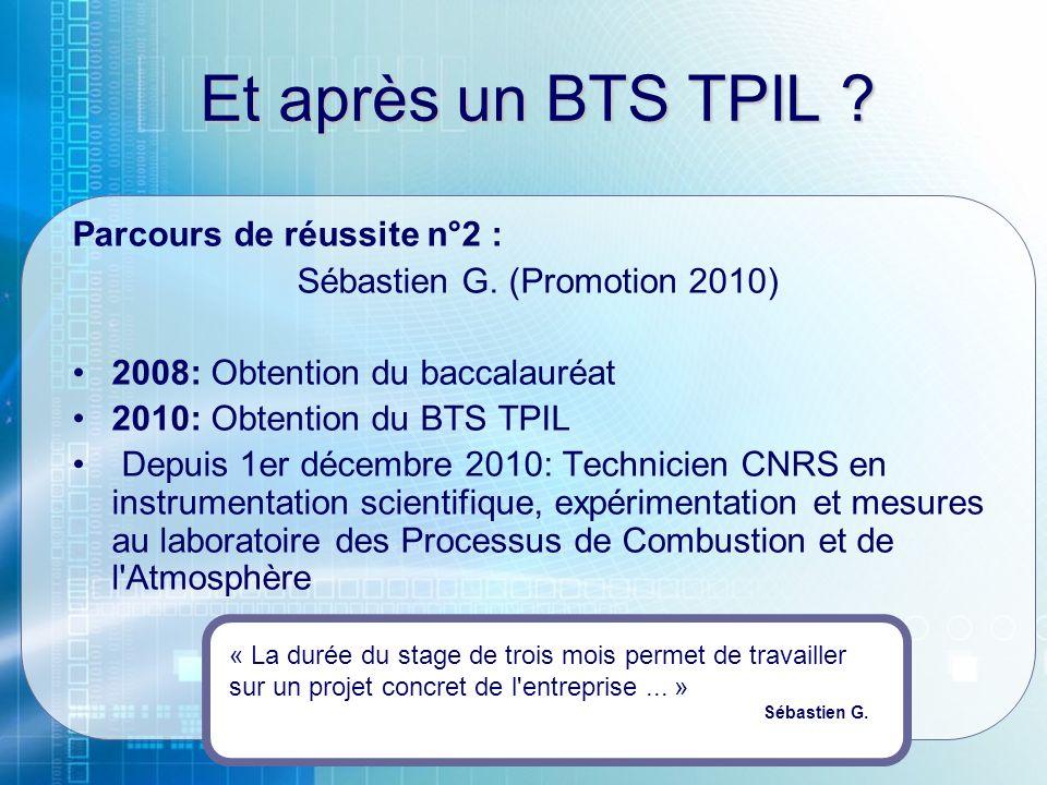 Et après un BTS TPIL ? Parcours de réussite n°2 : Sébastien G. (Promotion 2010) 2008: Obtention du baccalauréat 2010: Obtention du BTS TPIL Depuis 1er