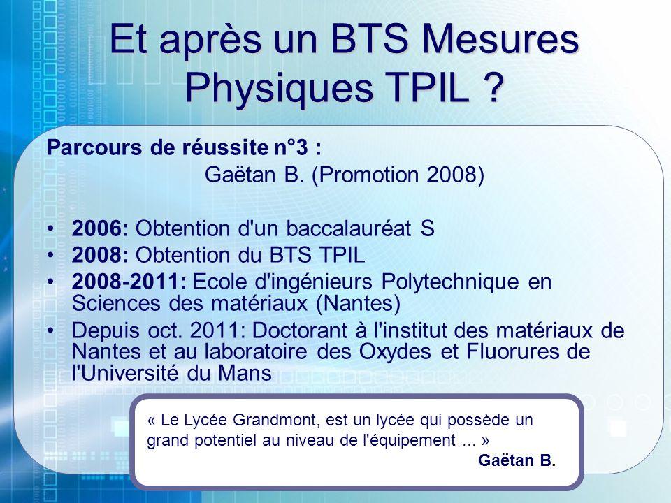 Et après un BTS Mesures Physiques TPIL ? Parcours de réussite n°3 : Gaëtan B. (Promotion 2008) 2006: Obtention d'un baccalauréat S 2008: Obtention du