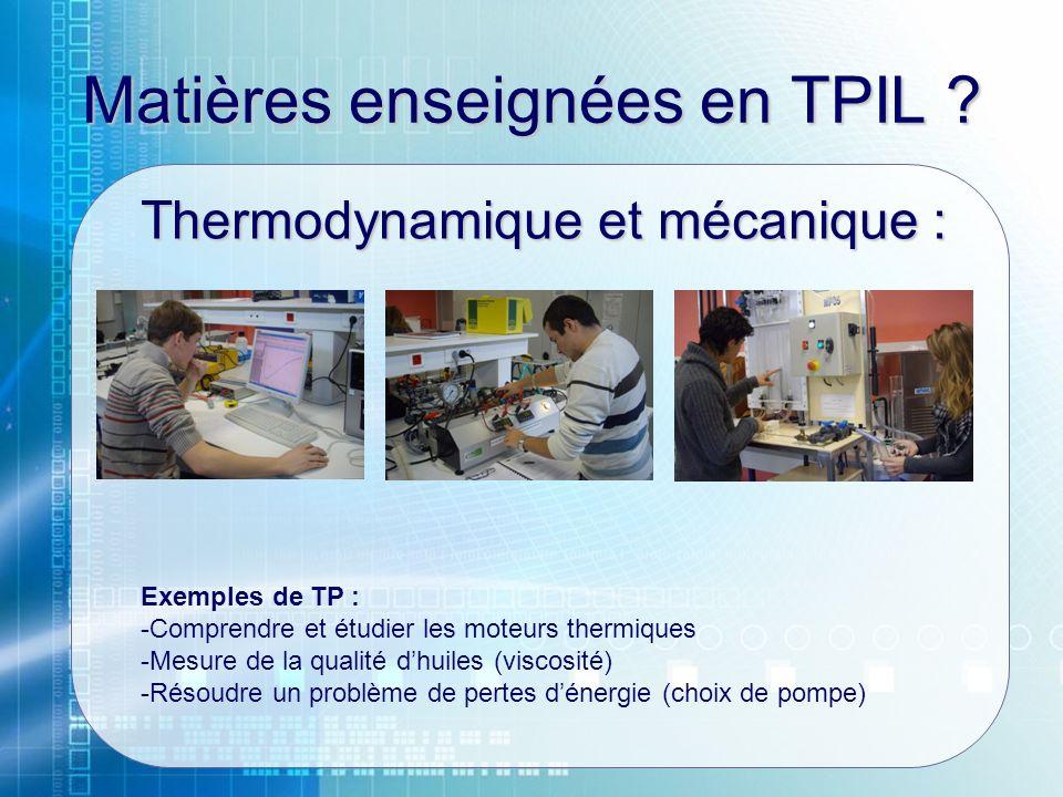 Matières enseignées en TPIL ? Thermodynamique et mécanique : Exemples de TP : -Comprendre et étudier les moteurs thermiques -Mesure de la qualité dhui