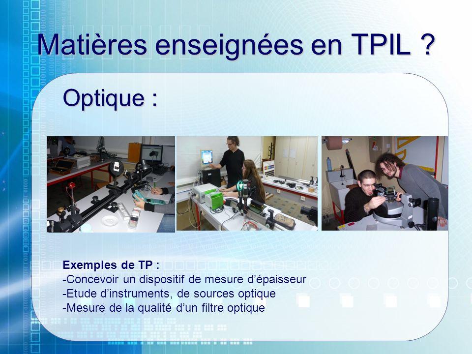 Matières enseignées en TPIL ? Optique : Exemples de TP : -Concevoir un dispositif de mesure dépaisseur -Etude dinstruments, de sources optique -Mesure